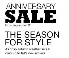 Anniversary Sale Ends September 22. The Season for Style. As crisp autumn weather sets in, cozy up to fall's new arrivals.