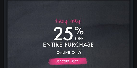 Today only! 25% OFF ENTIRE PURCHASE  ONLINE ONLY* USE CODE: 55571