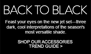 BACK TO BLACK - Feast your eyes on the new jet set--three dark, cool interpretations of the season's most versatile shade. SHOP OUR ACCESSORIES TREND GUIDE