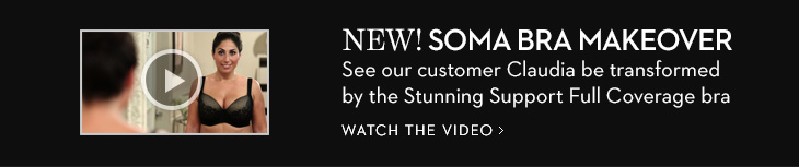 NEW! Soma Bra Makeover. See our customer  Claudia be transformed by the Stunning Support Full Coverage bra. WATCH  THE VIDEO
