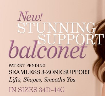 NEW! Stunning Support balconet. Patent  Pending. Seamless 3-Zone Support. Lifts, Shapes, Smooths You. In Sizes  34D-44G. FREE SHIPPING** With Stunning Support Balconet Purchase** SHOP  NOW