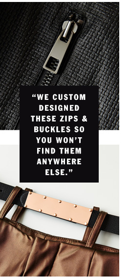We custom designed these zips & buckles so you won't find them anywhere else.