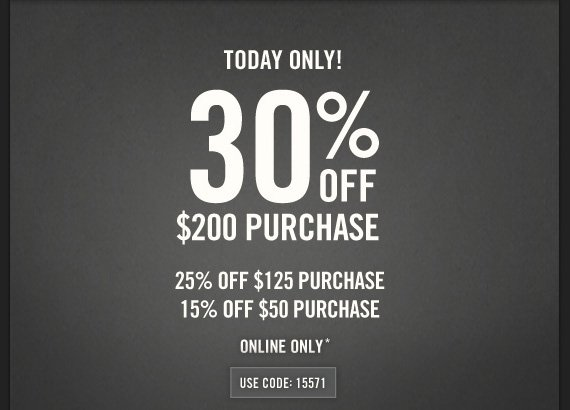 TODAY ONLY! 30% OFF $200 PURCHASE 25% OFF $125 PURCHASE 15% OFF $50  PURCHASE ONLINE ONLY* USE CODE: 15571