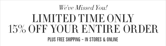 We've Missed You! - LIMITED TIME ONLY - 15% OFF YOUR ENTIRE ORDER - PLUS FREE SHIPPING - IN STORES & ONLINE