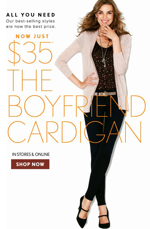 ALL YOU NEED Our best–selling styles are now the best price  NOW JUST $35* THE BOYFRIEND CARDIGAN  IN STORES & ONLINE SHOP NOW