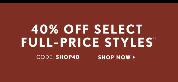 40% OFF SELECT FULL–PRICE STYLES** CODE: SHOP40 SHOP NOW