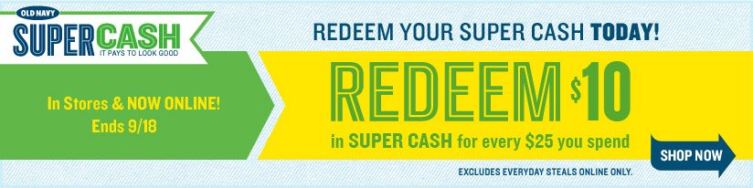 OLD NAVY SUPER CASH | IT PAYS TO LOOK GOOD | In Stores & NOW ONLINE! Ends 9/18 | REDEEEM YOUR SUPER CASH TODAY! | REDEEM $10 in SUPER CASH for every $25 you spend | SHOP NOW | EXCLUDES EVERYDAY STEALS ONLINE ONLY.