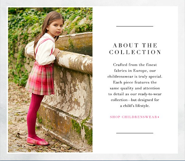 ABOUT THE COLLECTION Crafted from the finest fabrics in Europe, our childrenswear is truly special. Each piece features the same quality and attention to detail as our ready-to-wear collection—but designed for a child's lifestyle SHOP CHILDRENSWEAR