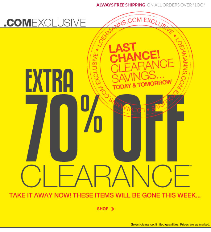always free shipping  on all orders over $1OO* .com exclusive Last  Chance! Clearance Savings… Today & tomorrow Extra 70% off* clearance take it away now! these items will be gone this week... SHOP Select clearance, limited quantities. Prices are as marked. Online, Insider Club Members must be signed in and Loehmann's price reflects Insider Club Diamond or Gold Member savings *70% OFF clearance PROMOTIONAL OFFER is VALID NOW thru  9/19/13 AT 2:59AM ET ONLINE only. Free shipping offer applies on orders of $100 or more, prior to sales tax and after any applicable discounts, only for standard shipping to one single address in the Continental US per order.  Online, Loehmann's prices reflect 70% off clearance offer, prices are as marked.  Offers not valid in store, on  previous purchases and excludes fragrances, hair care products, the purchase of Gift Cards and  Insider club membership fee. Cannot be combined with employee discount or any other coupon or promotion. Discounts may not be applied towards taxes, shipping & handling. Quantities are limited and exclusions may apply. Please see loehmanns.com for details. Void in states where prohibited by law, no cash value except where prohibited, then the cash value is 1/100. Returns and exchanges are subject to Returns/Exchange Policy Guidelines. 2013 †Standard text message & data charges apply. Text STOP to opt out or HELP for help. For the terms and conditions of the Loehmann's text message program, please visit http://pgminf.com/loehmanns.html or call 1-877-471-4885 for more information.