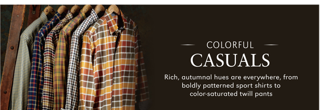 COLORFUL CASUALS | RICH, AUTUMNAL HUES ARE EVERYWHERE, FROM BOLDLY PATTERNED SPORT SHIRTS TO COLOR-SATURATED TWILL PANTS