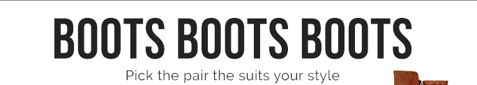 BOOTS BOOTS BOOTS. Pick the Pair the Ssuits Your Style