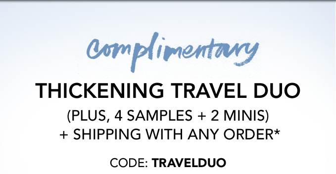 COMPLIMENTARY  THICKENING TRAVEL DUO  (PLUS, 4 SAMPLES + 2 MINIS) + SHIPPING WITH ANY ORDER*  Code: TRAVELDUO