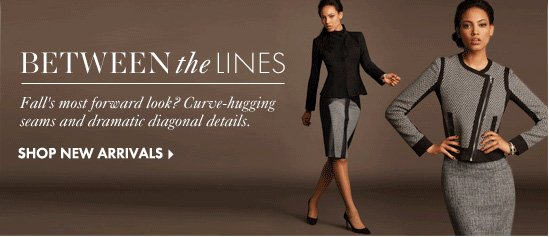 Between The Lines Fall's most forward look? Curve–hugging seams and dramatic diagonal detail.  SHOP NEW ARRIVALS