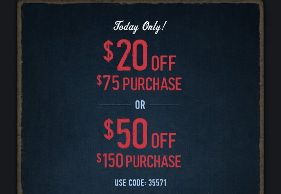 Today Only!     $20 OFF     $75 PURCHASE     OR     $50 OFF     $150 PURCHASE          USE CODE: 35571