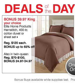 Deals of the Day - Today, Online Only! BONUS 39.97 your choice Elite Home Products Hemstitch king-size, 400-tc. cotton duvet or king-size sheet set.  Reg. $120 each. BONUS up to 65% off Also in twin-queen. Reg. $70-$100, BONUS 24.97-34.97