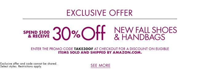 Don't miss - As one of our valued subscribers, we'd love to offer you the following exclusive offer: spend $100 and receive 30% off shoes and handbags for women, men, and kids. Enter promo code TAKE30OF at checkout for a discount on eligible items sold and shipped by Amazon.com. Select styles. Restrictions apply.
