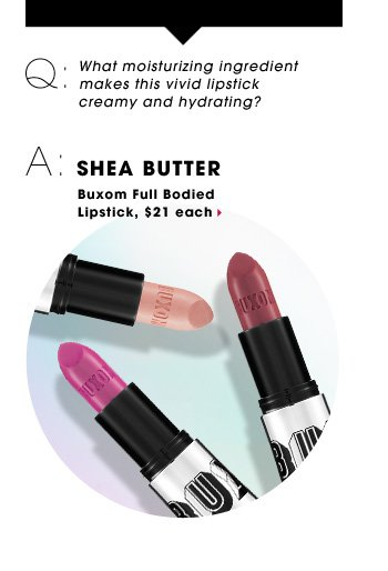 Q: What moisturizing ingredient makes this vivid lipstick creamy and hydrating? A: SHEA BUTTER. Buxom Full Bodied Lipstick, $21