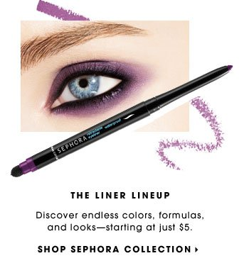 THE LINER LINEUP. Discover endless colors, formulas, and looks - starting at just $5. SHOP SEPHORA COLLECTION