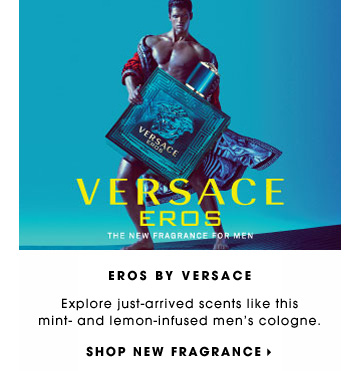 EROS BY VERSACE. Explore just-arrived scents like this mint - and lemon-infused men's cologne. SHOP NEW FRAGRANCE