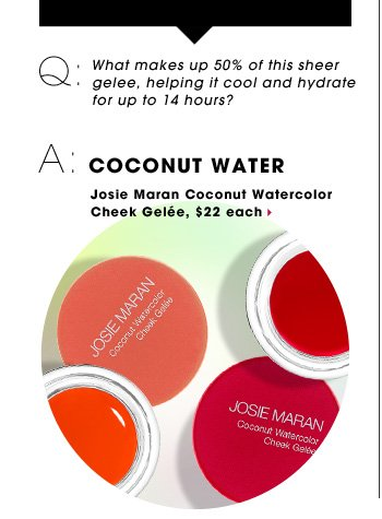 Q: What makes up 50% of this sheer gelee, helping it cool and hydrate for up to 14 hours? A: COCONUT WATER. Josie Maran Coconut Watercolor Cheek Gelee, $22