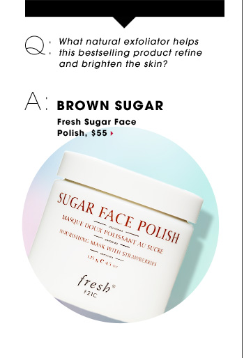 Q: What natural exfoliator helps this bestselling product refine and brighten the skin? A: BROWN SUGAR. Fresh Sugar Face Polish, $55