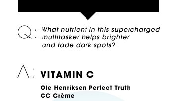 Q: What nutrient in this supercharged multitasker helps brighten and fade dark spots? A: VITAMIN C. Ole Henriksen perfect Truth CC Creme Broad Spectrum