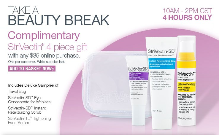 Complimentary StriVectin 4 piece gift with any $35  online purchase. 4 Hours Only! ADD TO BASKET NOW