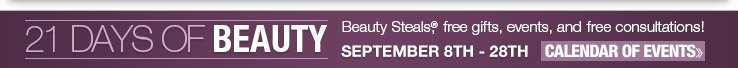 21 Days of Beauty - Beauty Steals®, free gifts, events, and free consultations! September 8th - 28th VIEW CALENDAR OF EVENTS