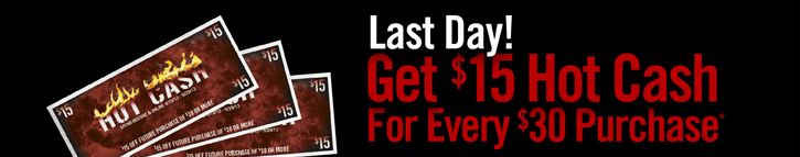 LAST DAY! GET $15 HOT CASH FOR EVERY $30 PURCHASE*