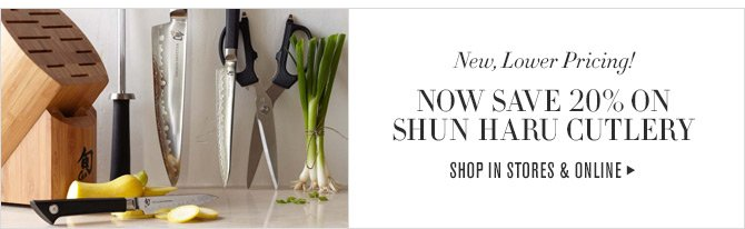 New, Lower Pricing!  NOW SAVE 20% ON  SHUN HARU CUTLERY  SHOP IN STORES & ONLINE