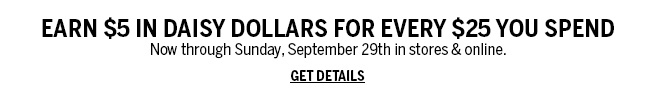 Earn $5 in Daisy Dollars for every $25 you spend. Now through Sunday, September 29th in stores & online. Get Details!