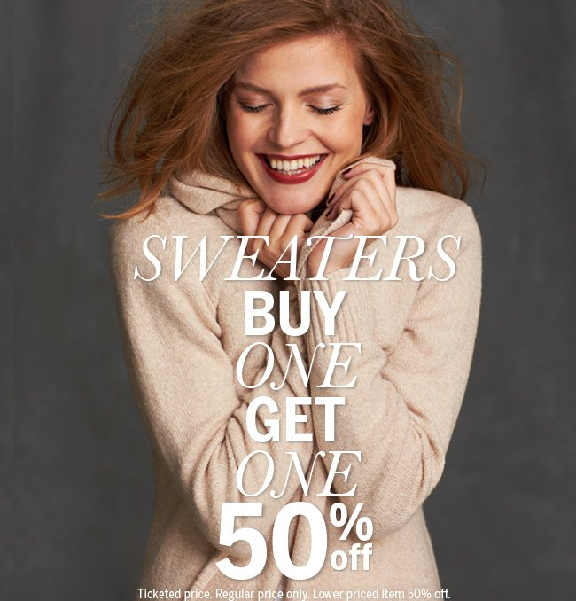 SWEATERS Buy One Get One 50% Off Ticketed price. Regular price only. Lower priced item 50% off.