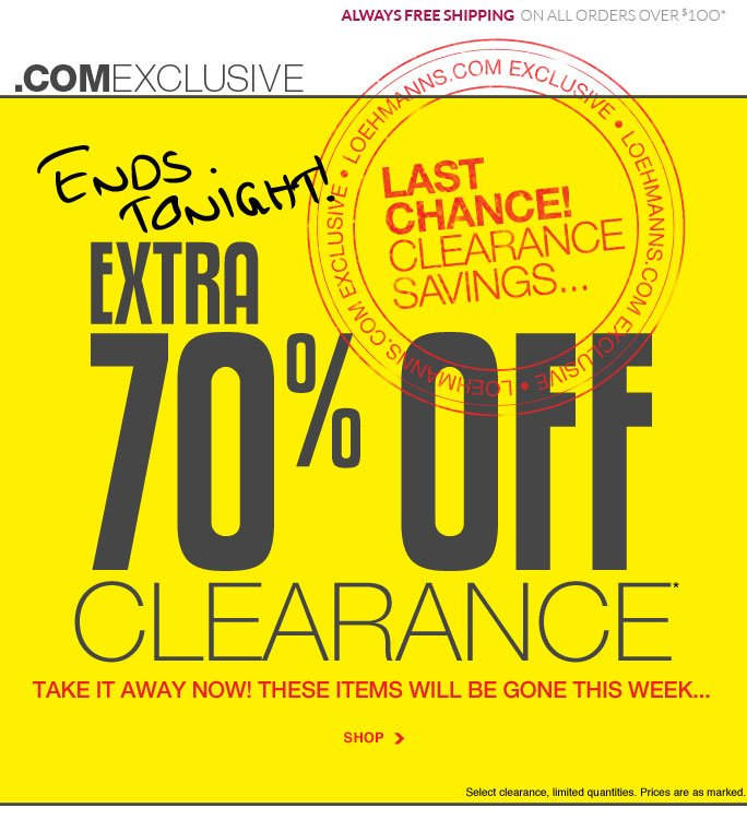 always free shipping  on all orders over $1OO* .com exclusive Ends tonight! Last  Chance! Clearance Savings... Today & tomorrow Extra 70% off* clearance take it away now! these items will be gone this week... SHOP  Select clearance, limited quantities. Prices are as marked. Online, Insider Club Members must be signed in and Loehmann's price reflects Insider Club Diamond or Gold Member savings.   *70% OFF clearance PROMOTIONAL OFFER is VALID NOW thru  9/19/13 AT 2:59AM ET ONLINE only. Free shipping offer applies on orders of $100 or more, prior to sales tax and after any applicable discounts, only for standard shipping to one single address in the Continental US per order.  Online, Loehmann's prices reflect 70% off clearance offer, prices are as marked.  Offers not valid in store, on  previous purchases and excludes fragrances, hair care products, the purchase of Gift Cards and Insider  club membership fee. Cannot be combined with employee discount or any other coupon or promotion. Discounts may not be applied towards taxes, shipping & handling. Quantities are limited and exclusions may apply. Please see loehmanns.com for details. Void in states where prohibited by law, no cash value except where prohibited, then the cash value is 1/100. Returns and exchanges are subject to Returns/Exchange Policy Guidelines. 2013 †Standard text message & data charges apply. Text STOP to opt out or HELP for help. For the terms and conditions of the Loehmann's text message program, please visit http://pgminf.com/loehmanns.html or call 1-877-471-4885 for more information.