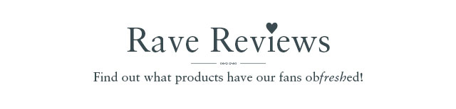 RAVE REVIEWS: Find out what products have our fans obfreshed!