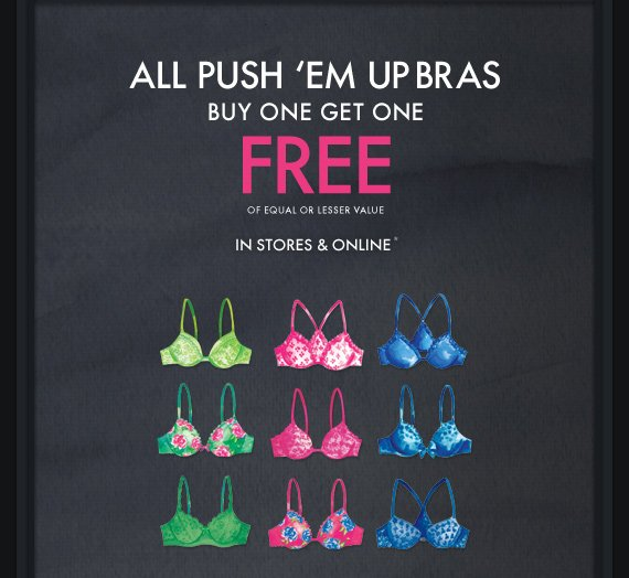ALL PUSH 'EM UP BRAS BUY ONE GET ONE FREE OF EQUAL OR LESSER  VALUE IN STORES & ONLINE*