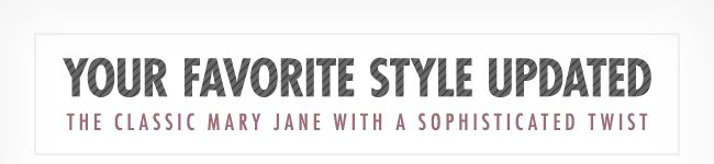 Your Favorite Style Updated - The classic Mary Jane with a sophisticated twist