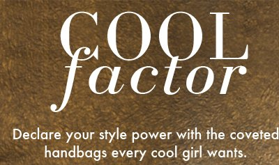 COOL factor Declare your style power with the coveted handbags every cool girl wants.