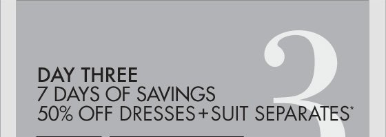 DAY THREE 7 DAYS OF   SAVINGS 50% OFF DRESSES + SUIT SEPARATES*