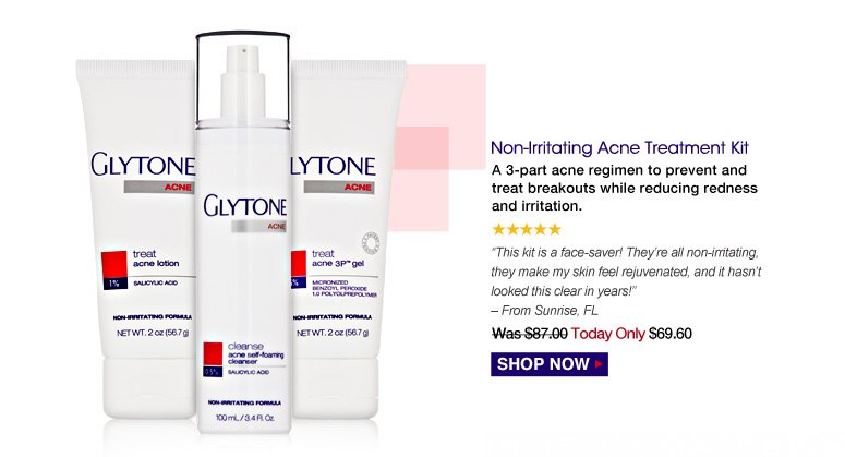 """5 Stars Non-Irritating Acne Treatment Kit A 3-part acne regimen to prevent and treat breakouts while reducing redness and irritation. """"This kit is a face-saver! They're all non-irritating, they make my skin feel rejuvenated, and it hasn't looked this clear in years!"""" – From Sunrise, FL  Was $87.00 Now $69.60 Shop Now>>"""