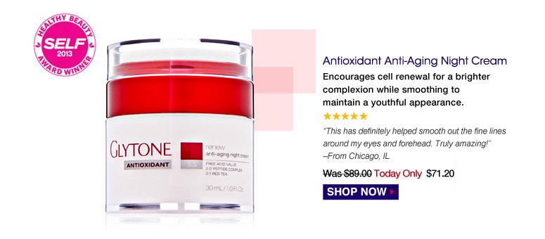 """5 Stars Antioxidant Anti-Aging Night Cream Encourages cell renewal for a brighter complexion while smoothing to maintain a youthful appearance. """"This has definitely helped smooth out the fine lines around my eyes and forehead. Truly amazing!"""" – From Chicago, IL Was $89.00 Now $71.20 Shop Now>>"""