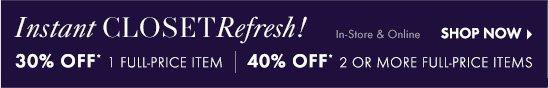 Instant CLOSET Refresh!  30% Off* 1 full–price item  40% Off 2 or more full–price items In–Store & online  SHOP NOW