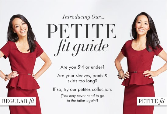 Introducing Our… PETITE FIT GUIDE  Are you 5'4 or under? Are your sleeves, pants & skirts too long?  If so, try your petites collection. (You may never need to go to the tailor again!)