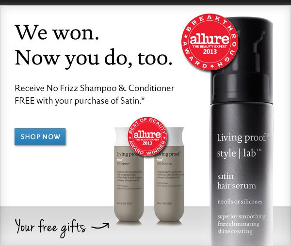 We won. Now you do too. Free No Frizz Shampoo and Conditioner with purchase of Satin Hair Serum