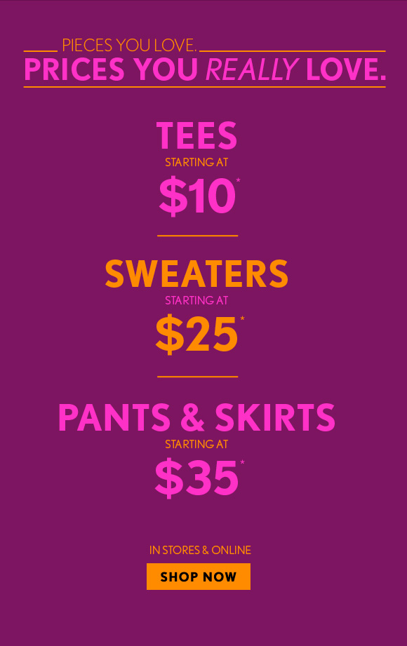 PIECES YOU'LL LOVE. PRICES YOU'LL REALLY LOVE.  TEES STARTING AT $10*  SWEATERS STARTING AT $25*  PANTS & SKIRTS STARTING AT  $35*  IN STORES & ONLINE SHOP NOW