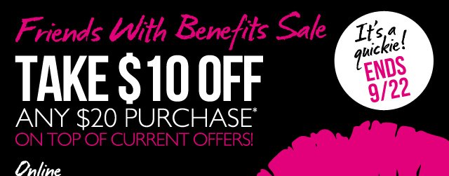 Friends With Benefits Sale -- TAKE $10 OFF ANY $20 PURCHASE* ON TOP OF CURRENT OFFERS! -- It's a quickie! ENDS 9/22