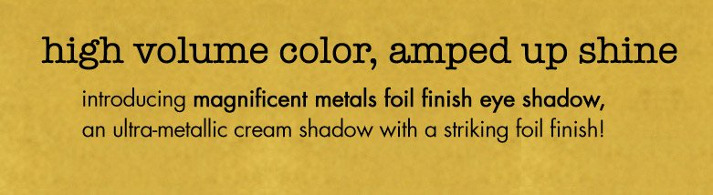 high volume color, amped up shine: magnificent metals eye shadow