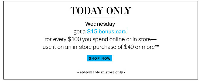 Today Only. Wednesday. Get a $15 bonus card for every $100 you spend online or in store — use it on an in-store purchase of $40 or more**. Shop Now.