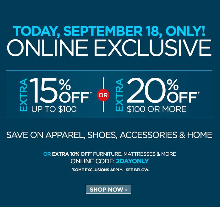 TODAY, SEPTEMEBER 18, ONLY! ONLINE EXCLUSIVE EXTRA 15% OFF* UP TO  $100 OR EXTRA 20% OFF* $100 OR MORE SAVE ON APPAREL, SHOES,  ACCESSORIES & HOME OR EXTRA 10% OFF* FURNITURE, MATTRESSES & MORE  ONLINE CODE: 2DAYONLY *SOME EXCLUSIONS APPLY. SEE BELOW. SHOP NOW  ›