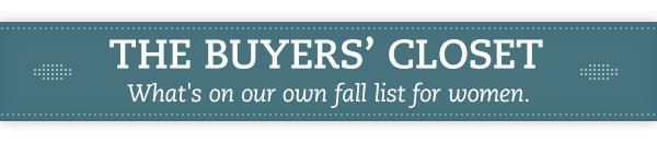 The Buyers' Closet. What's on our own fall list for women.