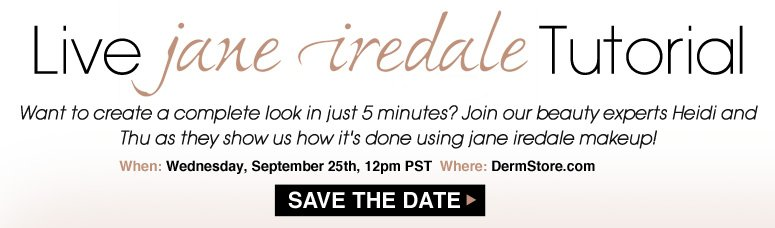 Live jane iredale Tutorial Want to create a complete look in just 5 minutes? Join our beauty experts Heidi and Thu as they show us how it's done using jane iredale makeup! When:Wednesday, September 25th, 12pm PST Where:The DermStore Homepage Save The Date>>